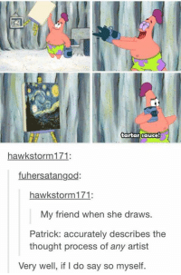 Friends, Funny, and Drawings: tartar sauce  hawk storm 171  fuhersatangod:  hawk storm 171  My friend when she draws.  Patrick: accurately describes the  thought process of any artist  Very well, if do say so myself.