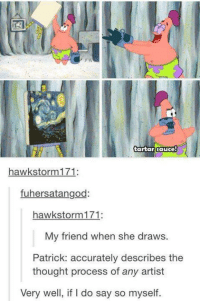 Dank, Drawings, and Hawks: tartar sauce  hawk storm 171  fuhersatangod  hawk storm 171:  My friend when she draws.  Patrick: accurately describes the  thought process of any artist  Very well, if l do say so myself.