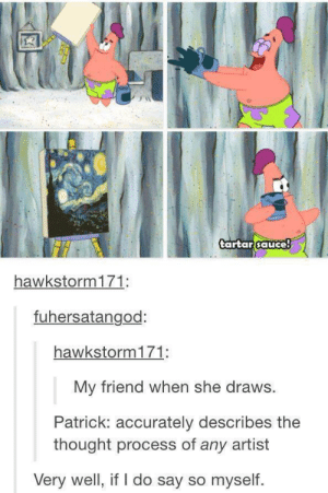 Thought, Sauce, and Artist: tartar sauce  hawkstorm171:  fuhersatangod:  hawkstorm171:  My friend when she draws.  Patrick: accurately describes the  thought process of any artist  Very well, if I do say so myself. tartar sauce!