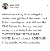 Lol, Omg, and Sorry: taryn land  @tarynland  a baby was staring at me in target so i  started waving to her & she waved back  & the mom whipped around & was like  OMG & iwas like oh sorry i was just  waving to your baby & she was like  THAT WAS THE 1ST TIME SHES  WAVED & me & this mom SCREAMED  in the store bc we were so excited LOL. This is the best