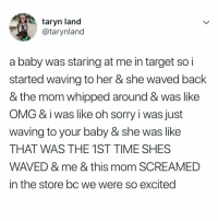 Memes, Omg, and Sorry: taryn land  @tarynland  a baby was staring at me in target so i  started waving to her & she waved back  & the mom whipped around & was like  OMG & iwas like oh sorry i was just  waving to your baby & she was like  THAT WAS THE 1ST TIME SHES  WAVED & me & this mom SCREAMED  in the store bc we were so excited i would fully weep if this happened (@tarynland on Twitter)