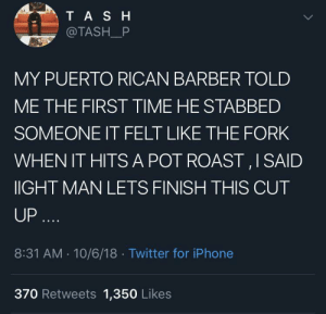 Wait the first time?? by Patagonia_Boy MORE MEMES: TASH  @TASH_P  MY PUERTO RICAN BARBER TOLD  ME THE FIRST TIME HE STABBED  SOMEONE IT FELT LIKE THE FORK  WHEN IT HITSA POT ROAST,I SAID  IGHT MAN LETS FINISH THIS CUT  UP....  8:31 AM 10/6/18 Twitter for iPhone  370 Retweets 1,350 Likes Wait the first time?? by Patagonia_Boy MORE MEMES