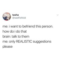 Hi: tasha  @sadfishkid  me: i want to befriend this person.  how do i do that  brain: talk to them  me: only REALISTIC suggestions  please Hi