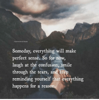 Confused, Memes, and Live: TASHAQUOTESS  Someday, everything will make  perfect sense. So for now,  laugh at the confusion, smile  through the tears, and keep  reminding yourself that everything  happens for a reas Live in the NOW grateful for this present moment.