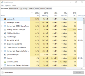 History, Motorcycle, and Pro: Task Manager  File Options View  Processes  Performance App history Startup Users Details Services  60%  40%  0%  0%  0%  GPU Engin  Name  CPU  Memory  Disk  Network  GPU  O Mbps  g motorcycle  56,9%  9.2 MB  0 MB/s  0%  0 MB/s  O Mbps  WebHelper (32 bit)  3.0%  219.3 MB  0%  0 MB/s  0 Mbps  Service Host: DCOM Server Pro...  0.1%  12.6 MB  0%  0 MB/s  O Mbps  Desktop Window Manager  0.1%  17.9 MB  0.1% GPU 0-  O Mbps  0 MB/s  WMI Provider Host  0.1%  8.1 MB  0%  O Mbps  0 MB/s  Task Manager  0.1%  30.7 MB  0%  0 MB/s  0% GPU 0  aDiscord (32 bit) (6)  0 Mbps  0.1%  176.7 MB  O Mbps  0 MB/s  ECorsair.Service (32 bit)  0.1%  15.9 MB  0%  0 MB/s  Corsair.Service.CpuldRemote  0 Mbps  0.1%  8.4 MB  0%  O Mbps  Service Host: Diagnostic Policy..  0 MB/s  0.1%  20.0 MB  0%  0 MB  System interrupts  O Mbps  0.1%  0 MB/s  0%  0 Mbps  System  0%  0.1 MB  0.1 MB/s  0.1% GPU 0-  0.1 Mbps  HTorrent (32 bit)  0%  11.4 MB  0 MB/s  0%  O Mbps  0 MB/s  Service Host: Delivery Optimizat...  0%  5.0 MB  0%  Fewer details  End task unknown process running in background - Motorcycle.exe