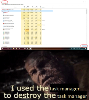 Chrome, Google, and Windows: Task Manager  X  File Optiens Vew  Processes Performance App history Start-up Users Details Services  7%  7%  0%  45%  0%  GPU Engine  CPU  Disk  Network  GPU  Name  Status  Memory  Service Hest Diagnostic Policy ..  4.3 MB/s  Mbps  4.8%  22.9 MB  0%  Task Manager  0 MB/s  1.1%  Mbps  0%  21.4 MB  System  0.4 MB/s  0.6%  Mbps  0%  0.1 MB  103.7 MB  0 MB/s  Mbps  0%  Antimalware Service Executable  0.1%  0.1%  1.7 MB  0 MB/s  O Mbps  0%  Canon IJ Network Scanner Sele...  0.1%  27.3 MB  0 MB/s  O Mbps  0%  Windows Explorer  System interrupts  O MB/s  O MB  0 Mbps  0.1%  0%  0.1% GPU 0 3D  Desktop Window Manager  0%  63.1 MB  0 MB/s  Mbps  10.3 MB  0 MB/s  O Mbps  Service Host: DCOM Server Pro...  0%  0%  Synaptics TouchPad 64-bit Enha...  0 MB/s  O Mbps  0%  0%  2.8 MB  0 MB/s  0 Mbps  Client Server Runtime Process  0%  1.3 MB  0.1% GPU 0 - 3D  Service Host: Delivery Optimizat...  0 MB/s  0%  4.7 MB  Mbps  0%  0 MB/s  0.7 MB  Mbps  Client Server Runtime Process  0%  0%  0% GPU 0 3D  639.8 MB  0 MB/s  O Mbps  Google Chrome (11)  0%  Google Chrome  0 MB/s  Mbps  0%  0%  282.9 MB  Google Chrome  0%  92.2 MB  0 MB/s  O Mbps  0%  Google Chrome  179.2 MB  0%  O Mbps  0%  0 MB/s  Google Chrome  0 MB/s  0%  14.2 MB  Mbps  0%  Google Chrome  0 MB/s  O Mbps  0%  0%  23.6 MB  Google Chrome  Google Chrome  O Mbps  0%  0%  26.6 MB  0 MB/s  0%  0 MB/s  Mbps  0%  0.7 MB  Google Chrome  0.2 MB  0%  O Mbps  0%  O MB/s  Google Chrome  0 MB/s  0%  8.3 MB  Mbps  0%  Google Chrome  0%  0 MB/s  Mbps  0%  5.2 MB  Google Chrome  0 Mbps  0%  6.7 MB  0 MB/s  0%  A) Fewer details  End task  22:57  ENG  13/07/2019  0:  I used the task manager  to destroy the task manager Yes, I am a PC Redditor