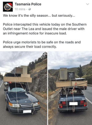Police, Tumblr, and Blog: Tasmania Police  10 mins  We know it's the silly season... but seriously...  Police intercepted this vehicle today on the Southern  Outlet near The Lea and issued the male driver with  an infringement notice for insecure load  Police urge motorists to be safe on the roads and  always secure their load correctly. memehumor:  Silly season