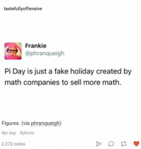 pi day: tastefullyoffensive  Frankie  @phranqueigh  Pi Day is just a fake holiday created by  math companies to sell more math.  Figures. (via phranqueigh)  #piday #photo  2,372 notes
