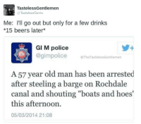 """Beer, Memes, and Old Man: Tasteless Gentlemen  TastelessGents  Me: I'll go out but only for a few drinks  *15 beers later  GI M police  police TheTastelessGentlemen  A 57 year old man has been arrested  after steeling a barge on Rochdale  canal and shouting """"boats and hoes'  this afternoon.  05/03/2014 21:08 Probably shouldn't have watched Step Brothers before going out."""