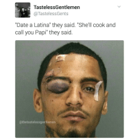 "Protect ya neck.: TastelessGentlemen  TastelessGents  ""Date a Latina"" they said. She'll cook and  call you Papi"" they said.  athetastelessgentlemen Protect ya neck."
