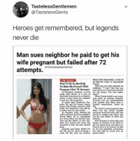 """Chess not checkers!!!: TastelessGentlemen  @TastelessGents  Heroes get remembered, but legends  never die  Man sues neighbor he paid to get his  wife pregnant but failed after 72  8  @TheTastelessGentlemen  Maus tried desperately, a total of  72 different times, to impregnate  THE SEXES  Paid To Do It, But Fails  To Make His Friend's Wife  Traute.  When his own wife objeeted, he  explained, """"I don't like this any  Pregnant Alter 2 Attempts more than you. I'm simply doing it  In Stuttgart, Germany, a court for the money. Try and under  judge must decide on a case of stand.""""  to get his wife pregnant  queen wife, Traute, wanted a child did  a decter that he was sterile  honorable intentions in a situation hen Traute failed to ret preg-  where a man hired his neighbor nant after six months, however,  Soupolos was net understanding  It seems that Demetrius Su and insisted that Maus have a  polos, 29, and his former beauty medical examination, which he  badly, but Demetrius was told by The doctor's announcement that  Maus Was also sterile shocked  So Soupolos, after calming his everyone except his wife, who was  wife's protesta, hired his neighbor, foreed to confess that Maus wa  Frank Maus, 34, to impregnate not the real father of their two  her, Since Maus was already mar children.  ried and the father of two ehil Now Soupolos is suing Maus for  dren, plus looked very much like breach of contract in an effort to  Soupolos to boot, the plan seemed get his money back, but Maus re  fuses to give it up because he said  Soupolos paid Maus $2,500 for he did not xuarantee conception,  the job and for three evenings a but only that he would zive an  good.  week for the next six months, honest effort Chess not checkers!!!"""