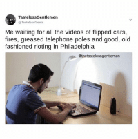 It'll be rubble within the hour.: TastelessGentlemen  @TastelessGents  Me waiting for all the videos of flipped cars,  fires, greased telephone poles and good, old  fashioned rioting in Philadelphia  @thetastelessgentlemen It'll be rubble within the hour.