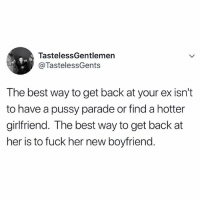 It's 2018... we're going full domination.: TastelessGentlemen  @TastelessGents  The best way to get back at your ex isn't  to have a pussy parade or find a hotter  girlfriend. The best way to get back at  her is to fuck her new boyfriend. It's 2018... we're going full domination.