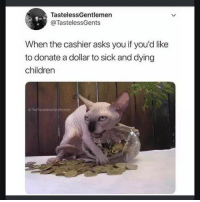Children, Memes, and Precious: TastelessGentlemen  @TastelessGents  When the cashier asks you if you'd like  to donate a dollar to sick and dying  children  OTheTastelessGentlemen My precious via /r/memes https://ift.tt/2vlRjGE