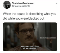 If I don't remember, it doesn't count...: TastelessGentlemen  @TastelessGents  When the squad is describing what you  did while you were blacked out  thetastelessgentlemen  The past is just a story  we tell ourselves. If I don't remember, it doesn't count...