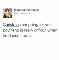Christmas, Shopping, and Girl Memes: tasteslikesarcasm  e@tasteslikesarc  Christmas shopping for your  boyfriend is really difficult whern  he doesn't exist. It's just, like, so hard! @tasteslikesarcasm