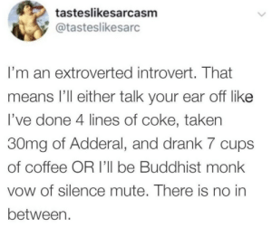 Mute: tasteslikesarcasm  @tasteslikesarc  I'm an extroverted introvert. That  means I'll either talk your ear off like  I've done 4 lines of coke, taken  30mg of Adderal, and drank 7 cups  of coffee OR I'll be Buddhist monk  vow of silence mute. There is no in  between.