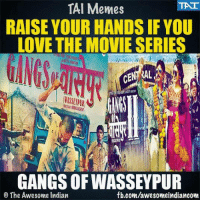 Who else?: TAT  TAI Memes  RAISE YOUR HANDSIF YOU  LOVE THE MOVIE SERIES  GANGS OF WASSEYPUR  fb.com/awesomeindiancom  O The Awesome Indian Who else?