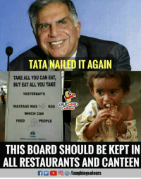Restaurants, Indianpeoplefacebook, and Board: TATA NAILED IT AGAIN  TAKE ALL YOU CAN EAT,  BUT EAT ALL YOU TAKE  YESTERDAY'S  WASTAGE WAS  KGS AUGHING  WHICH CAN  FEEDo PEOPLE  TATA  THIS BOARD SHOULD BE KEPT IN  ALL RESTAURANTS AND CANTEEN  /laughingcolours