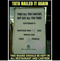 Be Like, Meme, and Memes: TATA NAILED IT AGAIN  TAKE ALL YOU CAN EAT,  BUT EAT ALL YOU TAKE  YESTERDAY'S  WASTAGE WAS KGS  WHICH CAN  FEED  O PEOPLE  TATA  TATA CONSULTANCY SERVICES  THIS BOARD SHOULD BE KEPT IN  ALL RESTAURANT AND CANTEEN Twitter: BLB247 Snapchat : BELIKEBRO.COM belikebro sarcasm meme Follow @be.like.bro