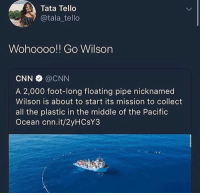 cnn.com, Ocean, and The Middle: Tata Tello  @tala_ tello  Wohoooo!! Go Wilson  CNN @CNN  A 2,000 foot-long floating pipe nicknamed  Wilson is about to start its mission to collect  all the plastic in the middle of the Pacific  Ocean cnn.it/2yHCsY3