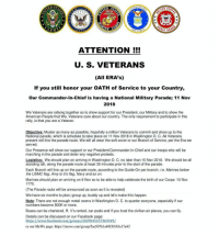 Facebook, Memes, and Soon...: TATE  SITED  STATE  İTED  AIR  A V  GUARU  ATTENTION !!!  U. S. VETERANS  (All ERA's)  If you still honor your OATH of Service to your Country,  Our Commander-In-Chief is having a National Military Parade; 11 Nov  2018  We Veterans are rallying together so to show support for our President, our Military and to show the  American People that We, Veterans care about our country. The only requirement to participate in this  rally, is that you are a Veteran  Objective: Muster as many as possible, hopefully a million Veterans to commit and show up to the  National parade, which is schedule to take place on 11 Nov 2018 in Washington D. C. All Veteran:s  present will line the parade route. We will all wear the soft cover or our Branch of Service, per the Era we  served  Our Presence will show our support or our President/Commander-In-Chief and our troops who will be  marching in the parade and deter any negative protests  Logistics: We should plan on arriving in Washington D. C. no later than 10 Nov 2018. We should be all  standing tall, along the parade route at least 30 minutes prior to the start of the parade  Each Branch will line up on the parade route, according to the Guide-On per branch; i.e. Marines below  the USMC flag, Amy to it's flag, Navy and so on  Marines should plan on arriving on 9 Nov so to be able to help celebrate the birth of our Corps: 10 Nov  1775  (The Parade route will be announced as soon as it is revealed)  We have six months to plan; group up, buddy up and let's make this happen  Note: There are not enough motel rooms in Washington D. C. to quarter everyone, especially if our  numbers become 500K or more.  Buses can be chartered, R. V's rented, car pools and if you trust the civilian air planes, you can fly  Details can be discussed on our Facebook page  or our MeWe page: https://mewe.com/group/5ae50761a401301b3el7a42 Tag a Veteran To all my Brothers and Sisters who wore the uniform as a member of the US Armed Forces, your presence is requested: To simplify, We will keep everyone updated and with our contacts we will form our event page. We will be there. The event will be on Veterans Day. That's all you need to know right now. Make sure you mark your calendars if you are planning on going and start making arrangements.