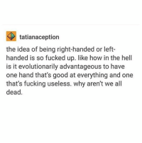 Fucking, Ironic, and Good: tatianaception  the idea of being right-handed or left-  handed is so fucked up. like how in the hell  is it evolutionarily advantageous to have  one hand that's good at everything and one  that's fucking useless. why aren't we all  dead.