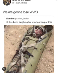 Girl Memes, Been, and Blondie: @Tator Thots  We are gonna lose WW3  blondie @carlee_linder  ok I've been laughing for way too long at this 😂😂😂😂😂😂