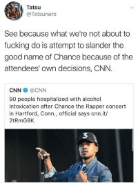 Blackpeopletwitter, Chance the Rapper, and cnn.com: Tatsu  @Tatsunero  See because what we're not about to  fucking do is attempt to slander the  good name of Chance because of the  attendees' own decisions, CNN.  CNN @CNN  90 people hospitalized with alcohol  intoxication after Chance the Rapper concert  in Hartford, Conn., official says cnn.it/  2tRmG8K  3 <p>If one more anchor try to stop me&hellip; (via /r/BlackPeopleTwitter)</p>