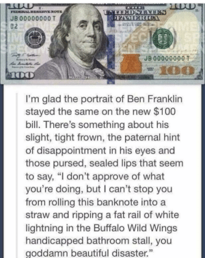"Beautiful, Ben Franklin, and Buffalo: TATTEDSTYTES  OFAMERIOA  FEDERALRESERVENOTE  JB 00000000 T  SUME  SPECI SP  B2  IM  JB 00000000T  100  ANK  I'm glad the portrait of Ben Franklin  stayed the same on the new $100  bill. There's something about his  slight, tight frown, the paternal hint  of disappointment in his eyes and  those pursed, sealed lips that seem  to say, ""I don't approve of what  you're doing, but I can't stop you  from rolling this banknote into  straw and ripping a fat rail of white  lightning in the Buffalo Wild Wings  handicapped bathroom stall, you  goddamn beautiful disaster.  AAMAM  AAMMM Judge away my friend…"