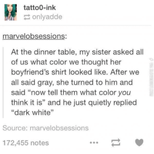 "Shade, White, and Thought: tatto0-ink  onlyadde  marvelobsessions:  At the dinner table, my sister asked all  of us what color we thought her  boyfriend's shirt looked like. After we  all said gray, she turned to him and  said ""now tell them what color you  think it is"" and he just quietly replied  ""dark white  Source: marvelobsessions  172,455 notes a different shade of white"