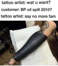 Fam, Tattoos, and Wat: tattoo artist: wat u want?  customer: BP oil spill 2010?  tattoo artist: say no more fam Why isn't Dawn getting involved in this? ? (@browncardigan) (tat by @dylankuiper)