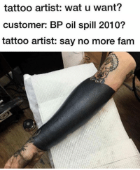 Dank, Fam, and Tattoos: tattoo artist: wat u want?  customer: BP oil spill 2010?  tattoo artist: say no more fam