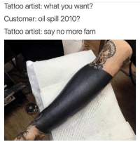 Memes, Tattoos, and Tattoo: Tattoo artist: what you want?  Customer: oil spill 2010?  Tattoo artist: say no more fam that must've been so painful wtf