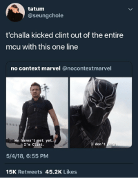 "Tumblr, Blog, and Marvel: tatum  @seungchole  t'challa kicked clint out of the entire  mcu with this one line  no context marvel @nocontextmarvel  e haven't met yet.  I'm Clint.  I don't  care  5/4/18, 6:55 PM  15K Retweets 45.2K Likes <p><a href=""https://bishopl.tumblr.com/post/173643082273/wheres-hawkeye"" class=""tumblr_blog"">bishopl</a>:</p>  <blockquote><p>Where's Hawkeye</p></blockquote>"
