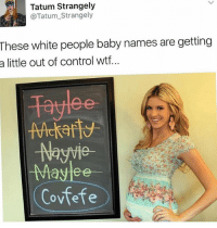 Memes, White People, and Wtf: Tatum Strangely  e Tatum Strangely  These white people baby names are getting  a little out of control wtf...  Naywie  -May ee  Covfefe Lmaoo 💀💀 @tatum.strangely