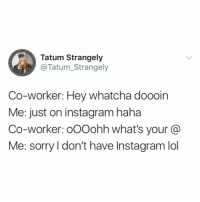 Funny, Instagram, and Lol: Tatum Strangely  @Tatum_Strangely  Co-worker: Hey whatcha doooin  Me: just on instagram haha  Co-worker: oOOohh what's your @  Me: sorry l don't have Instagram lol Don't need Karen from accounting snooping around my shit @tatum.strangely
