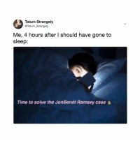 Time, Relatable, and Sleep: Tatum Strangely  @Tatum_Strangely  Me, 4 hours after I should have gone to  sleep:  Time to solve the JonBenét Ramsey case Share if you also have no clue who sleep is.