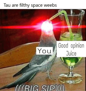 Juice, Cool, and Good: Tau are filthy space weebs  Good opinion  You  Juice  6IG SIP)). Cool title