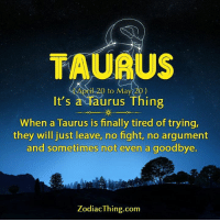 Taurus, Zodiac, and Fight: TAURU  il 20 to May 20)  It's  a Taurus Thing  When a Taurus is finally tired of trying,  they will just leave, no fight, no argument  and sometimes not even a goodbye.  Zodiac Thing.com