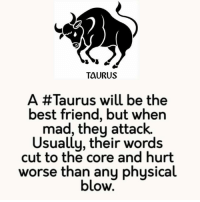 Best Friend, Best, and Taurus: TAURUS  A Taurus will be the  best friend, but when  mad, they attack.  sually, their words  cut to the core and hurt  worse than any physical  blow.