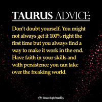 TAURUS advice...  Via Dose Of Spirituality ☀️: TAURUS ADVICE  Don't doubt yourself. You might  not always get it 100% right the  first time but vou always find a  way to make it work in the end. A  faith in your skills and  with persistence you can take  over the freaking world.  with persistence vou can take  .  . . . d, dosefspirituality TAURUS advice...  Via Dose Of Spirituality ☀️