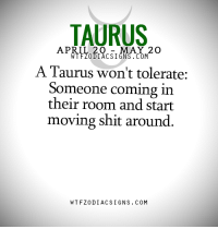 Shit, Taurus, and April: TAURUS  APRIL 20  MAY 2 O  WTFZODIACSIGNS. COM  A Taurus won't tolerate:  Someone coming in  their room and start  moving shit around.  WTFZODIAC SIGNS COM #TAURUS ♉