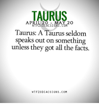 Facts, Taurus, and April: TAURUS  APRIL 20  MAY 2 O  WTFZODIACSIGNS. COM  Taurus: A Taurus seldom  speaks out on something  unless they got all the facts.  WTFZODIAC SIGNS COM #TAURUS ♉
