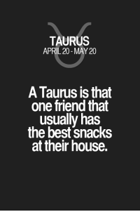 Best, Horoscope, and House: TAURUS  APRIL 20-MAY 20  A Taurus is that  one friend that  usually has  the best snacks  at their house. A Taurus is that one friend that usually has the best snacks at their house. Taurus | Taurus Quotes | Taurus Horoscope | Taurus Zodiac Signs