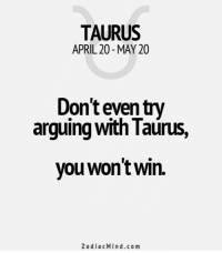 Mar 27, 2017. You act without restraint. Your emotions are creative. You spread positive vibrations around ....FOR FULL HOROSCOPE VISIT: http://horoscope-daily-free.net/taurus: TAURUS  APRIL 20 MAY 20  Don't even try  arguing with Taurus,  you won'twin.  Zodiac Mind.co m Mar 27, 2017. You act without restraint. Your emotions are creative. You spread positive vibrations around ....FOR FULL HOROSCOPE VISIT: http://horoscope-daily-free.net/taurus