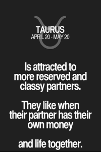 Life, Money, and Quotes: TAURUS  APRIL 20-MAY 20  Is attracted to  more reserved and  classy partners.  They like when  their partner has their  own money  and life together. Is attracted to more reserved and classy partners. They like when their partner has their own money and life together. Taurus | Taurus Quotes | Taurus Zodiac Signs