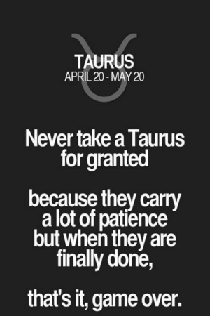 Game, Patience, and Taurus: TAURUS  APRIL 20-MAY 20  Never take a Taurus  for granted  because they carry  a lot of patience  but when they are  finally done,  that's it, game over.