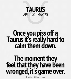 Free, Game, and Horoscope: TAURUS  APRIL 20-MAY 20  Once you piss off a  Taurus it's really hard to  calm them down.  The moment they  feel that they have been  wronged, it's game Over.  ZodiacMind.com July 18, It is possible that you didn't get all the ….. . .... FULL HOROSCOPE: http://horoscope-daily-free.net