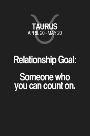 Goal, Horoscope, and Quotes: TAURUS  APRIL 20- MAY 20  Relationship Goal:  Someone who  you can count on. Relationship Goal: Someone who you can count on. Taurus | Taurus Quotes | Taurus Horoscope | Taurus Zodiac Signs